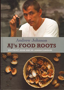 AJ's Food Roots: Southeast Asian and Sri Lankan Flavours - Andrew Johnson