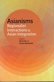 Asianisms: Regionalist Interactions & Asian Integration - M Frey & N Spakowski