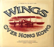 Wings Over Hong Kong - a Tribute to Kai Tak - an Aviation History 1891 - 1998