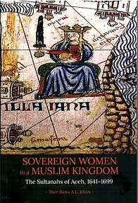 Sovereign Women in a Muslim Kingdom: The Sultanahs of Aceh, 1641-1699  ---  Sher Banu AL Khan