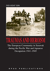 Traumas and Heroism: The European Community in Sarawak during the Pacific War and Japanese Occupation, 1941-1945 - Ooi Keat Gin