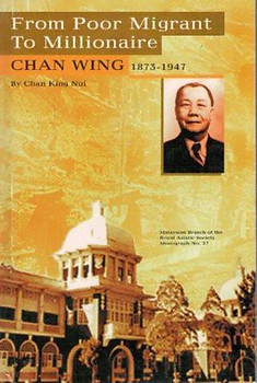 From Poor Migrant to Millionaire: Chan Wing, 1873-1947 - Chan King Nui