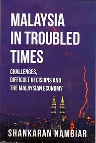 Malaysia in Troubled Times: Challenges, Difficult Decisions and the Malaysian Economy - Shankaran Nambiar