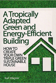 A Tropically Adapted Green and Energy-Efficient Building: How to Create Your Own Triple Green Sustainable House - Karl Wagner