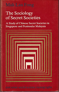 The Sociology of Secret Societies: A Study of Chinese Secret Societies in Singapore and Peninsular Malaysia - Mak Lau Fong
