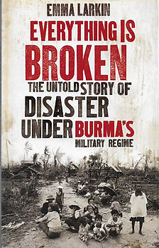 Everything is Broken: The Untold Story of Disaster under Burma's Military Regime