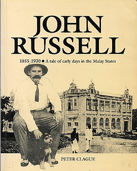 John Russell 1855-1930 : A Tale of Early Days in the Malay States - Peter Clague