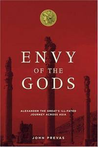 Envy of the Gods: Alexander the Great's Ill-Fated Journey Across Asia - J Prevas
