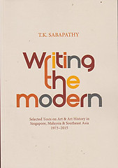 Writing the Modern: Selected Texts on Art & Art History in Singapore, Malaysia & Southeast Asia, 1973-2015 - TK Sabapathy