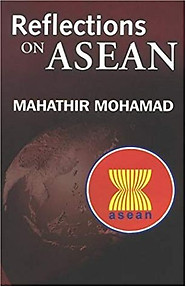 Reflections On Asean: Selected Speeches Of Dr. Mahathir Mohamad, Prime Minister Of Malaysia