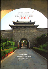Traces of the Sage: Monument, Materiality and the First Temple of Confucius - James A Flath
