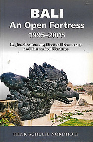 Bali an Open Fortress , 1995-2005: Regional Autonomy, Electoral Democracy and Entrenched Identities - Henk Schulte Nordholt