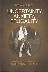 Uncertainty, Anxiety, Fragality: Dealing with Leprosy in the Dutch East Indies, 1816-1942 - Leo Van Bergen