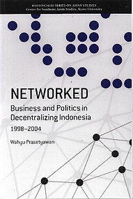 Networked: Business and Politics in Decentralizing Indonesia, 1998-2004 - Wahyu Prasetyawan
