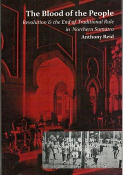 The Blood of the People: Revolution and the End of Traditional Rule in Northern Sumatra  - Anthony Reid