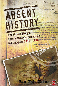 Absent History - The Untold Story of Special Branch Operations in Singapore 1915-1942 - Ban Kah Choon