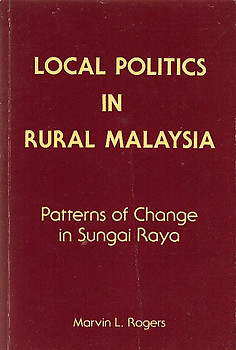 Local Politics in Rural Malaysia: Patterns of Change in Sungai Raya -  Marvin L Rogers