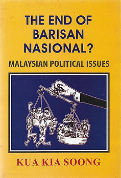 The End of Barisan Nasional? : Malaysian Political Issues - Kua Kia Soong