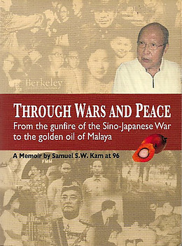Through Wars and Peace : From the Gunfire of the Sino-Japanese War to the Golden Oil of Malaya : A Memoir - Samuel SW Kam