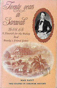 Twenty Years in Sarawak, 1848-1868: A Flourish for the Bishop & Brooke's Friend Grant: Two Studies in Sarawak History 1848-68- Max Saint