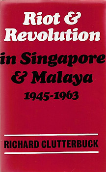 Riot and Revolution in Singapore and Malaya, 1945-63 - Richard Clutterbuck