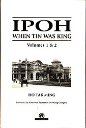 Ipoh: When Tin Was King Volumes I & II - Ho Tak Ming