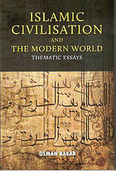 Islamic Civilisation and the Modern World: Thematic Essays - Osman Bakar