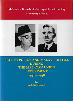 British Policy and Malay Politics During the Malayan Union Experiment 1942-1948 - AJ Stockwell