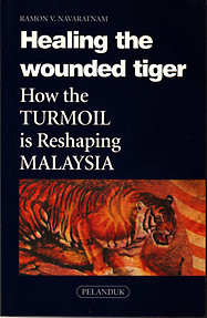 Healing the Wounded Tiger: How The Turmoil is Reshaping Malaysia - R Navaratnam