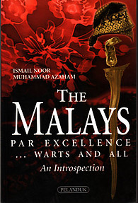 The Malays: Par Excellence ...Warts and All- Ismail Noor & Muhammad Azaham