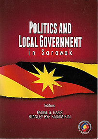 Politics and Local Government in Sarawak - Faisal S Hazis & Stanley Bye Kadam Kiai (eds)