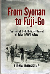From Syonan to Fuji-Go: The Story of the Catholic Settlement of Bahau in WWII Malaya - Fiona Hodgkins
