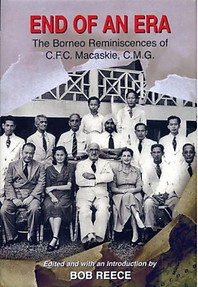 End Of An Era: The Borneo Reminiscences of C.F.C. Macaskie, C.M.G. - Bob Reece (ed)