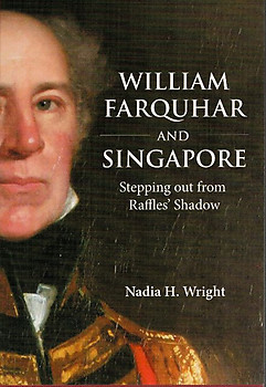 William Farquhar and Singapore: Stepping out from Raffles' Shadow - Nadia H Wright