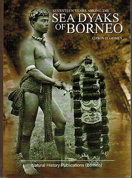 Seventeen Years Among the Sea Dyaks of Borneo - a Record of Intimate Association with the Natives of the Bornean Jungles - Edwin H Gomes