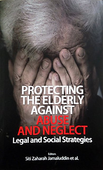 Protecting the Elderly Against Abuse and Neglect: Legal and Social Strategies  - Siti Zaharah Jamaluddin & Others (eds)