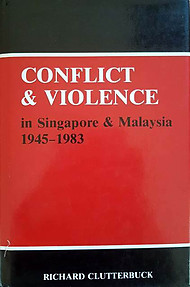 Conflict and Violence in Singapore and Malaysia, 1945-1983 - Richard Clutterbuck