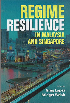 Regime Resilience in Malaysia and Singapore - Greg Lopez & Bridget Walsh (eds)