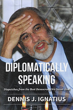 Diplomatically Speaking: Dispatches from The Best Democracy We Never Had - Dennis J Ignatius
