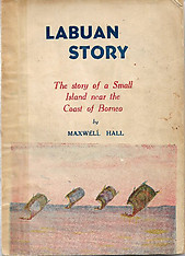 Labuan Story - The Story of a Small Island Near The Coast of Borneo - Maxwell Hall