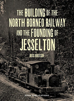 The Building of The North Borneo Railway and the Founding of Jesselton - Ross Ibbotson