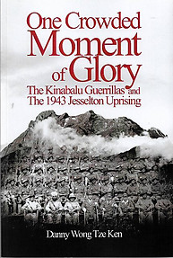 One Crowded Moment of Glory: The Kinabalu Guerrillas and the 1943 Jesselton Uprising - Danny Wong Tze Ken