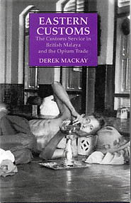 Eastern Customs: The Customs Service in British Malaya and the Opium Trade - Derek Mackay