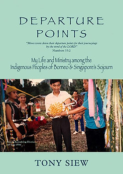 Departure Points: My Life and Ministry Among the Indigenous Peoples of Borneo & Singapore's Sojourn - Tony Siew