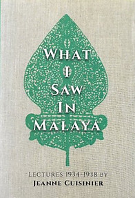 What I Saw in Malaya: Lectures 1934-1938 - Jeanne Cuisinier