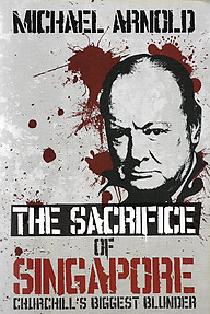 The Sacrifice of Singapore: Churchill's Biggest Blunder - Michael Arnold