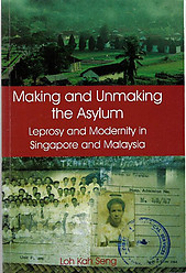 Making and Unmaking the Asylum: Leprosy and Modernity in Singapore and Malaysia - Loh Kah Seng
