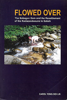 Flowed Over: The Babagon Dam and the Resettlement of Kadazandusuns in Sabah - Carol Yong Ooi Lin