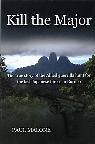 Kill the Major: The Allied Hunt for the Last Japanese Forces in Borneo - Paul Malone