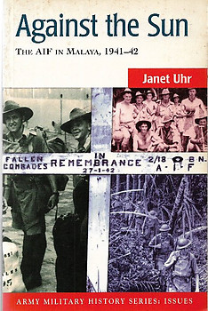 Against the Sun: AIF in Malaya, 1941-42 - Janet Uhr